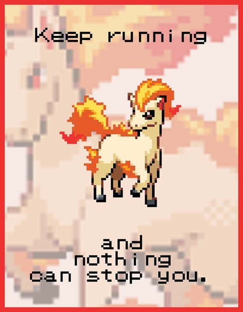 Pokemon life lesson - Keep running and nothing can stop you.