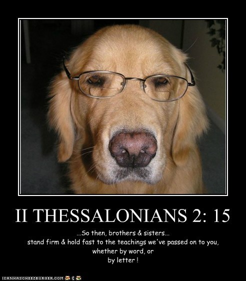 II THESSALONIANS 2: 15 ...So then, brothers & sisters... stand firm & hold fast to the teachings we've passed on to you, whether by word, or by letter !