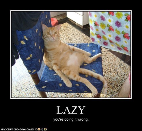 LAZY you're doing it wrong.