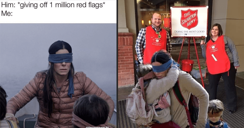Funny memes about Netflix's Bird Box movie | Person - Him giving off1 million red flags thememequeen.95 | Person - SALVATION ARMY DOING MOST GOOD