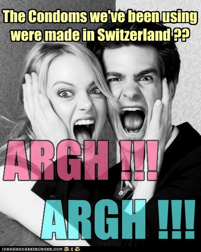 The Condoms we've been using were made in Switzerland ?? ARGH !!! ARGH !!!