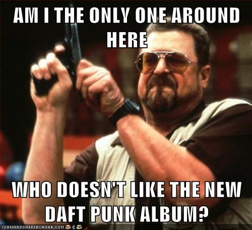 Music,random access memories,am i the only one around here,daft punk,funny