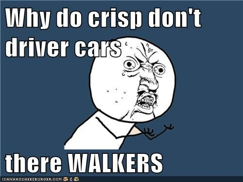 Why do crisp don't driver cars  there WALKERS