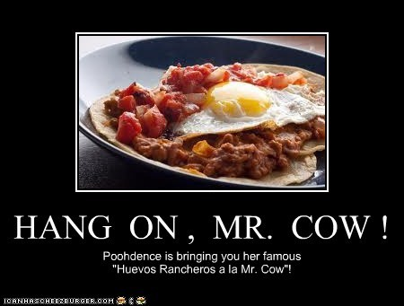 "HANG ON , MR. COW ! Poohdence is bringing you her famous ""Huevos Rancheros a la Mr. Cow""!"