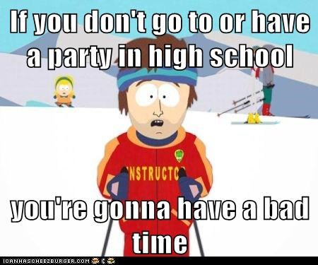 If you don't go to or have  a party in high school  you're gonna have a bad time