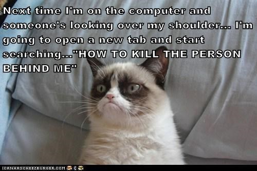 "Next time I'm on the computer and someone's looking over my shoulder... I'm going to open a new tab and start searching...""HOW TO KILL THE PERSON BEHIND ME"""