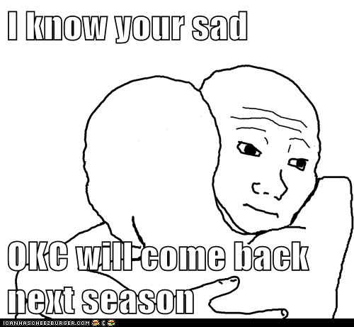 I know your sad  OKC will come back next season