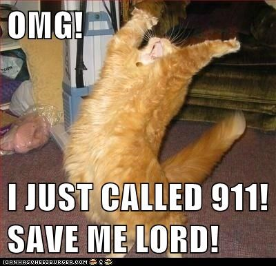 OMG!  I JUST CALLED 911! SAVE ME LORD!