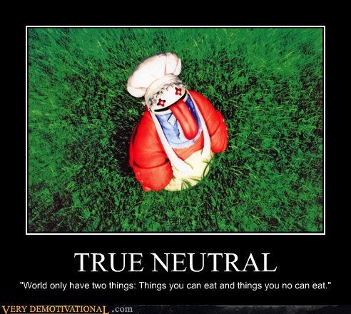 "TRUE NEUTRAL ""World only have two things: Things you can eat and things you no can eat."""