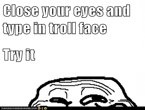 Close your eyes and type in troll face Try it