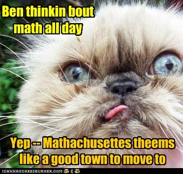 Ben thinkin bout math all day Yep -- Mathachusettes theems like a good town to move to