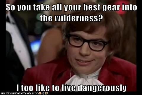 So you take all your best gear into the wilderness?  I too like to live dangerously
