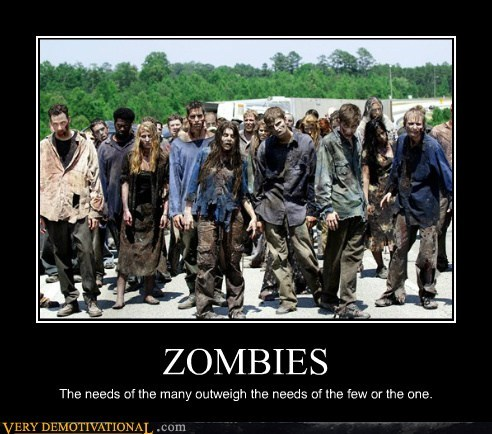 ZOMBIES The needs of the many outweigh the needs of the few or the one.