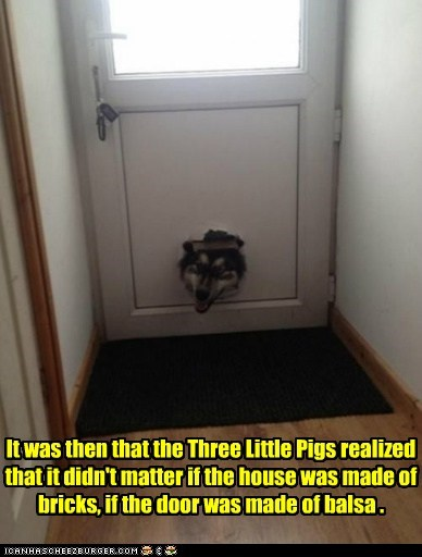 It was then that the Three Little Pigs realized that it didn't matter if the house was made of bricks, if the door was made of balsa .