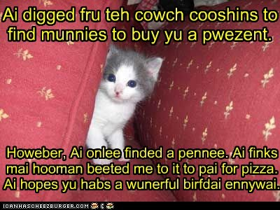 Ai digged fru teh cowch cooshins to find munnies to buy yu a pwezent. Howeber, Ai onlee finded a pennee. Ai finks mai hooman beeted me to it to pai for pizza. Ai hopes yu habs a wunerful birfdai ennywai.