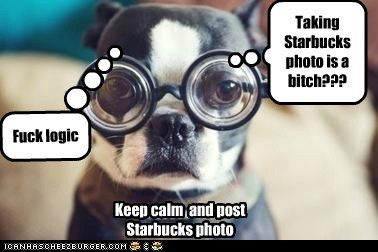 Taking Starbucks photo is a bitch??? Fuck logic Keep calm and post Starbucks photo