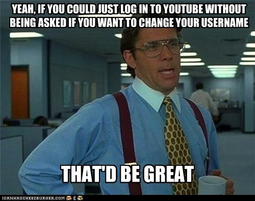 YEAH, IF YOU COULD JUST LOG IN TO YOUTUBE WITHOUT BEING ASKED IF YOU WANT TO CHANGE YOUR USERNAME THAT'D BE GREAT