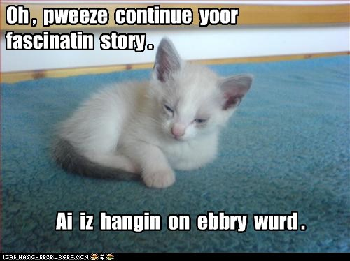 Oh , pweeze continue yoor fascinatin story . Ai iz hangin on ebbry wurd .