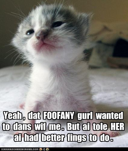 Yeah , dat FOOFANY gurl wanted to dans wif me . But ai tole HER ai had better fings to do .