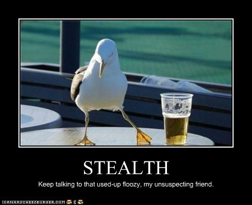 STEALTH Keep talking to that used-up floozy, my unsuspecting friend.