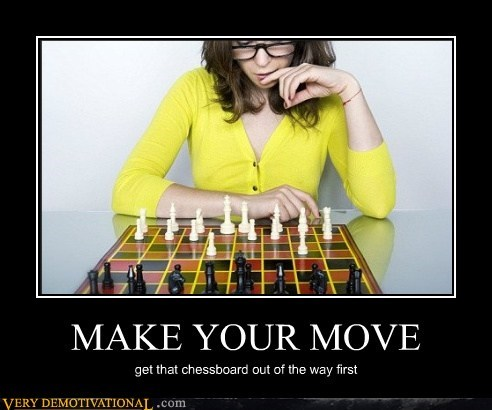 MAKE YOUR MOVE get that chessboard out of the way first