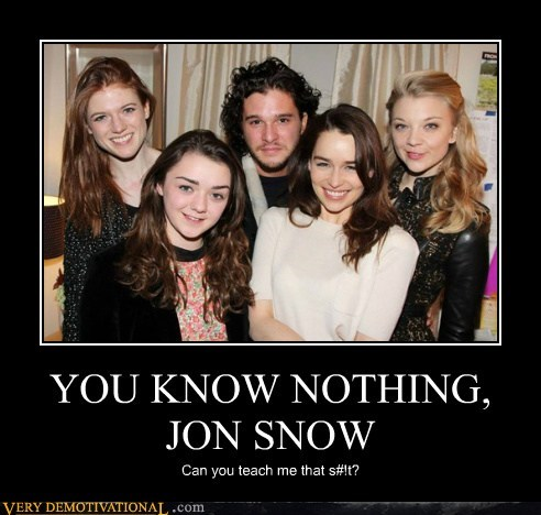 YOU KNOW NOTHING, JON SNOW Can you teach me that s#!t?