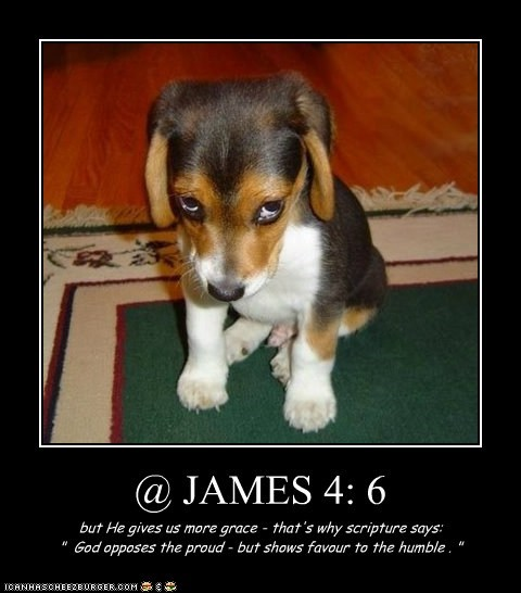 "@ JAMES 4: 6 but He gives us more grace - that's why scripture says: "" God opposes the proud - but shows favour to the humble . """