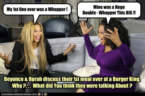 My 1st One ever was a Whopper ! Mine was a Huge Double - Whopper This BIG !! Beyonce & Oprah discuss their !st meal ever at a Burger King. Why ?. . . What did You think they were talking About ?