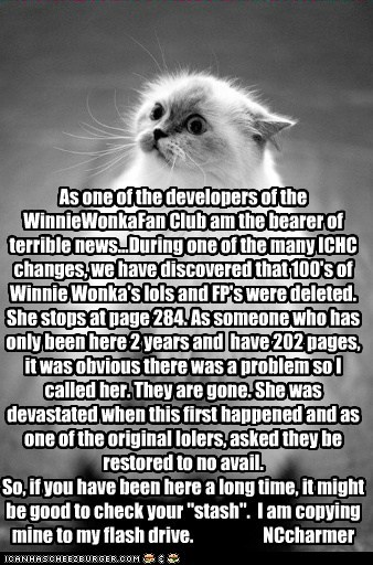 As one of the developers of the WinnieWonkaFan Club am the bearer of terrible news...During one of the many ICHC changes, we have discovered that 100's of Winnie Wonka's lols and FP's were deleted. She stops at page 284. As someone who has only been here