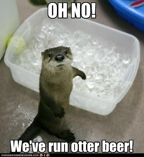 We've run otter beer! OH NO!