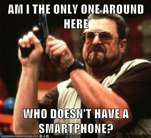 AM I THE ONLY ONE AROUND HERE  WHO DOESN'T HAVE A SMARTPHONE?