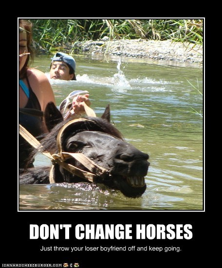 DON'T CHANGE HORSES Just throw your loser boyfriend off and keep going.