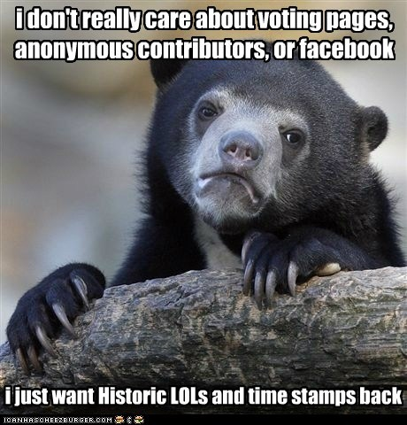 i don't really care about voting pages, anonymous contributors, or facebook i just want Historic LOLs and time stamps back