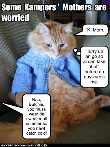 Some Kampers ' Mothers are worried Nao, Butchie, yoo muss wear da sweater all summer so yoo nawt catch cold! 'K, Mom. Hurry up an go so ai can take it off before da guys sees me.