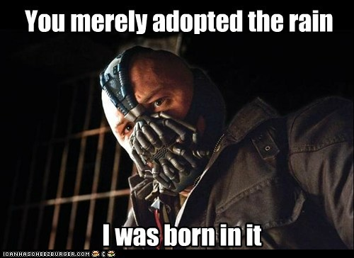 You merely adopted the rain I was born in it