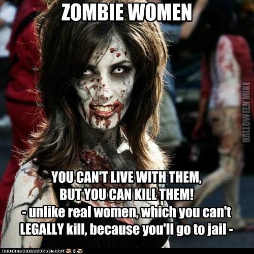 ZOMBIE WOMEN YOU CAN'T LIVE WITH THEM, BUT YOU CAN KILL THEM! - unlike real women, which you can't LEGALLY kill, because you'll go to jail - HALLOWEEN MIKE