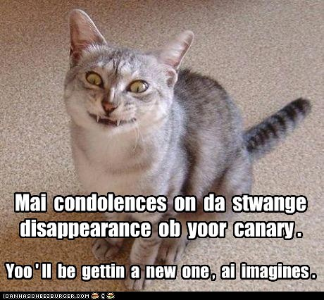 Mai condolences on da stwange disappearance ob yoor canary . Yoo ' ll be gettin a new one , ai imagines .