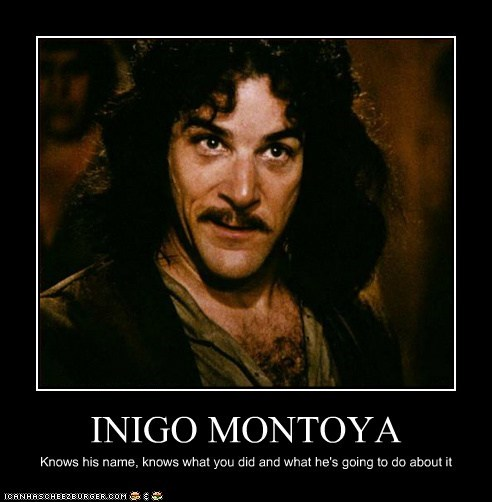 INIGO MONTOYA Knows his name, knows what you did and what he's going to do about it