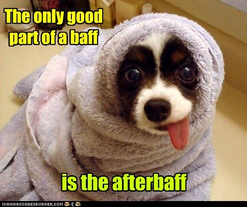 The only good part of a baff is the afterbaff