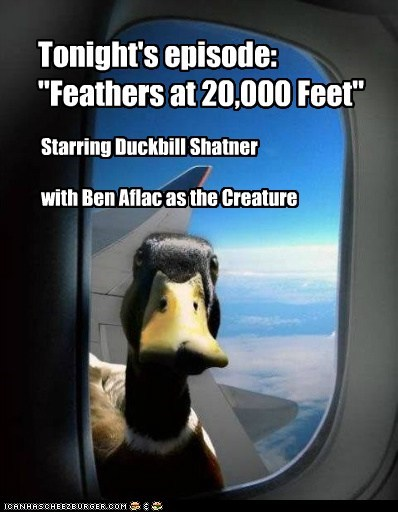 "Tonight's episode: ""Feathers at 20,000 Feet"" Starring Duckbill Shatner with Ben Aflac as the Creature"