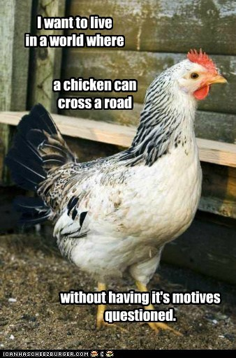 I want to live in a world where without having it's motives questioned. a chicken can cross a road