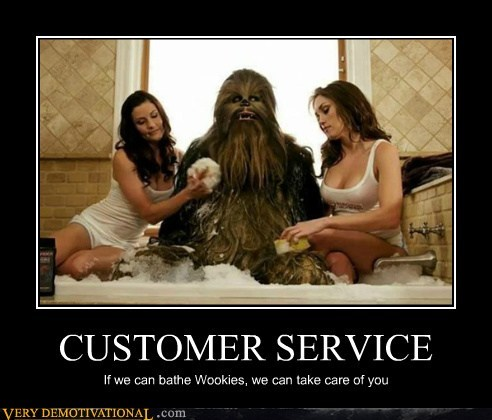 CUSTOMER SERVICE If we can bathe Wookies, we can take care of you
