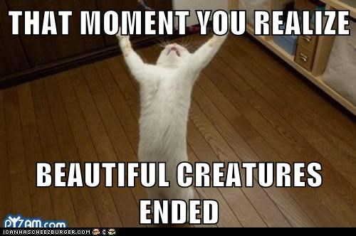 THAT MOMENT YOU REALIZE  BEAUTIFUL CREATURES ENDED