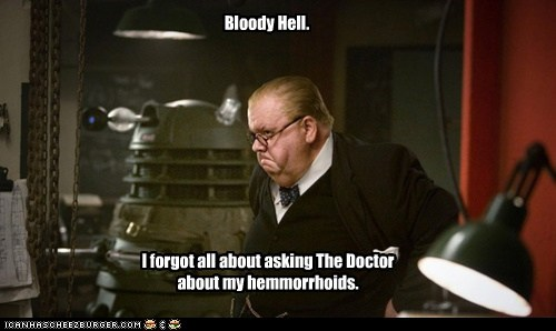 Bloody Hell. I forgot all about asking The Doctor about my hemmorrhoids.