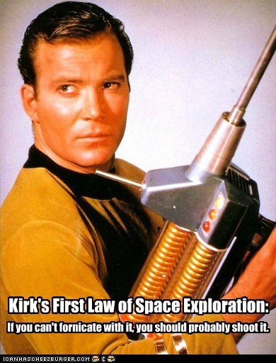 Kirk's First Law of Space Exploration: If you can't fornicate with it, you should probably shoot it.