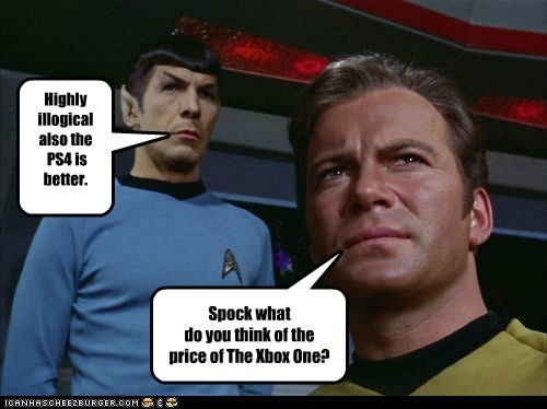 Spock what do you think of the price of The Xbox One? Highly illogical also the PS4 is better.