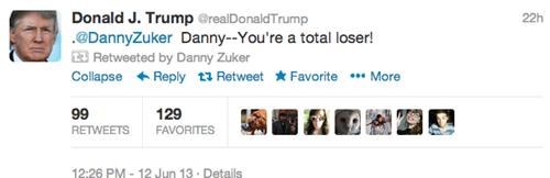 Text - Donald J. Trump @realDonaldTrump 22h @DannyZuker Danny-You're a total loser! Retweeted by Danny Zuker Collapse Reply Retweet *Favorite *More 129 99 RETWEETS FAVORITES 12:26 PM- 12 Jun 13 Details