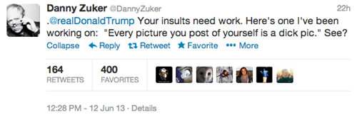"""Text - Danny Zuker @DannyZuker @realDonaldTrump Your insults need work. Here's one I've been working on: """"Every picture you post of yourself is a dick pic."""" See? Collapse Reply t Retweet * Favorite *More 22h 164 400 RETWEETS FAVORITES 12:28 PM- 12 Jun 13 Details"""
