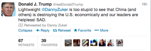Text - Donald J. Trump @realDonaldTrump Lightweight @DannyZuker is too stupid to see that China (and others) is destroying the U.S. economically and our leaders are helpless! SAD. Retweeted by Danny Zuker Collapse Reply tRetweet Favorite More 16h 67 39 FAVORITES RETWEETS