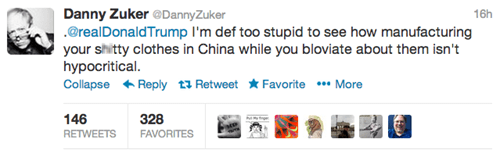 Text - Danny Zuker @DannyZuker .@realDonaldTrump I'm def too stupid to see how manufacturing your shitty clothes in China while you bloviate about them isn't hypocritical Collapse Reply t Retweet* Favorite More 16h 328 146 RETWEETS FAVORITES